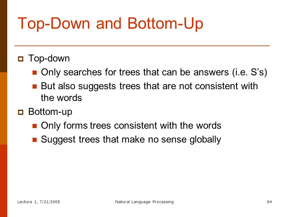 Lecture 1, 7/21/2005Natural Language Processing64 Top-Down and Bottom-Up  Top-down Only searches for trees that can be answers (i.e.