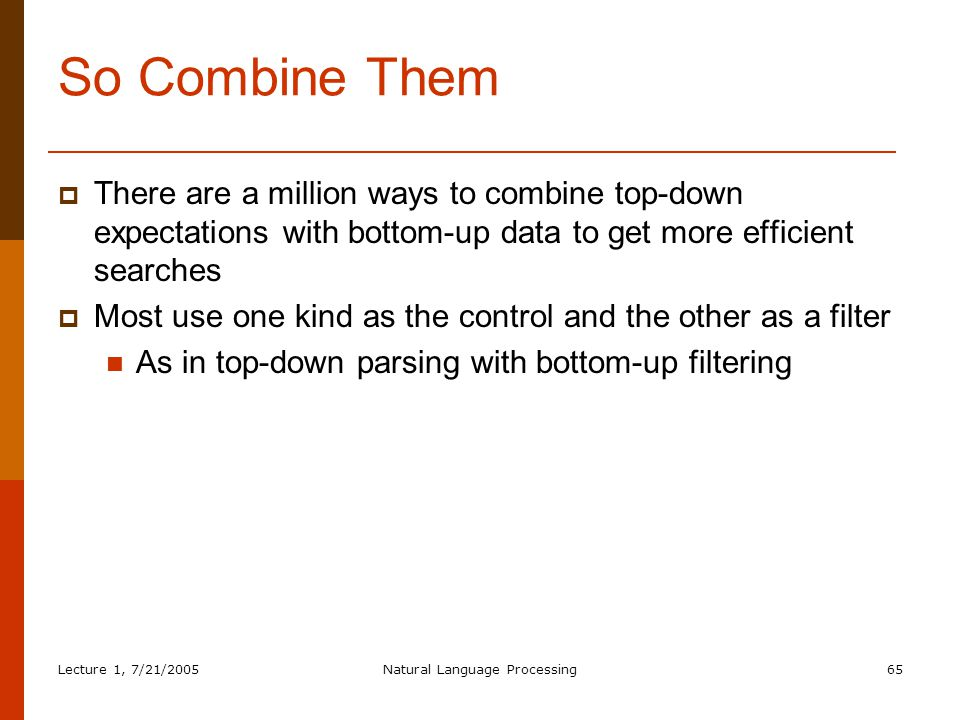 Lecture 1, 7/21/2005Natural Language Processing65 So Combine Them  There are a million ways to combine top-down expectations with bottom-up data to get more efficient searches  Most use one kind as the control and the other as a filter As in top-down parsing with bottom-up filtering