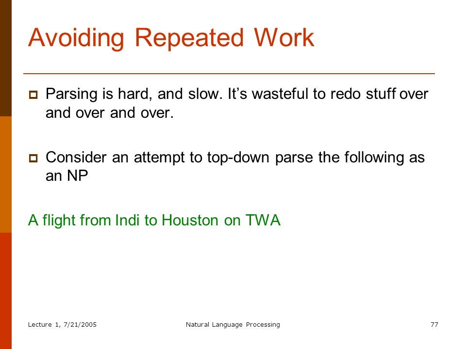 Lecture 1, 7/21/2005Natural Language Processing77 Avoiding Repeated Work  Parsing is hard, and slow.