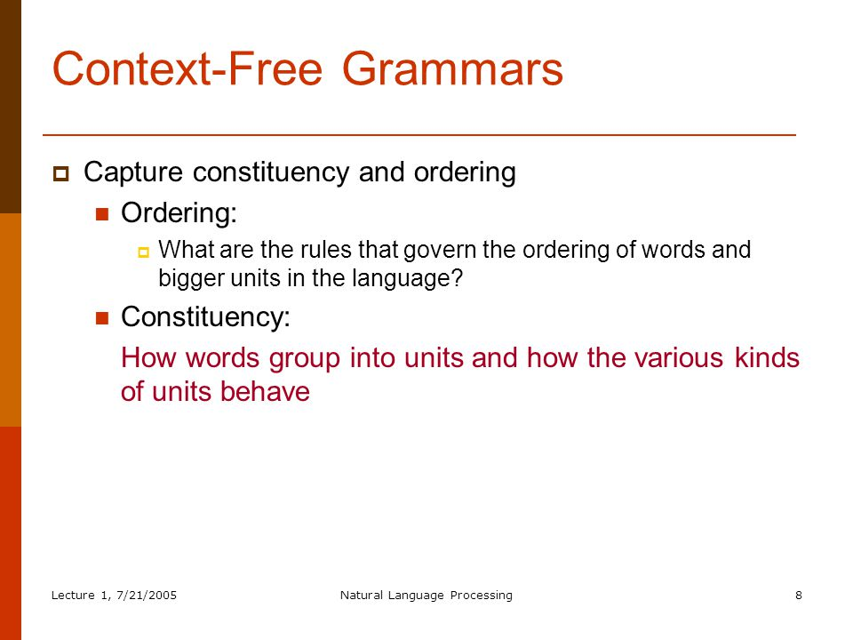 Lecture 1, 7/21/2005Natural Language Processing8 Context-Free Grammars  Capture constituency and ordering Ordering:  What are the rules that govern the ordering of words and bigger units in the language.
