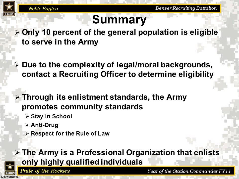 Noble Eagles Pride of the Rockies Year of the Station Commander FY11 Denver Recruiting Battalion Summary  Only 10 percent of the general population is eligible to serve in the Army  Due to the complexity of legal/moral backgrounds, contact a Recruiting Officer to determine eligibility  Through its enlistment standards, the Army promotes community standards  Stay in School  Anti-Drug  Respect for the Rule of Law  The Army is a Professional Organization that enlists only highly qualified individuals