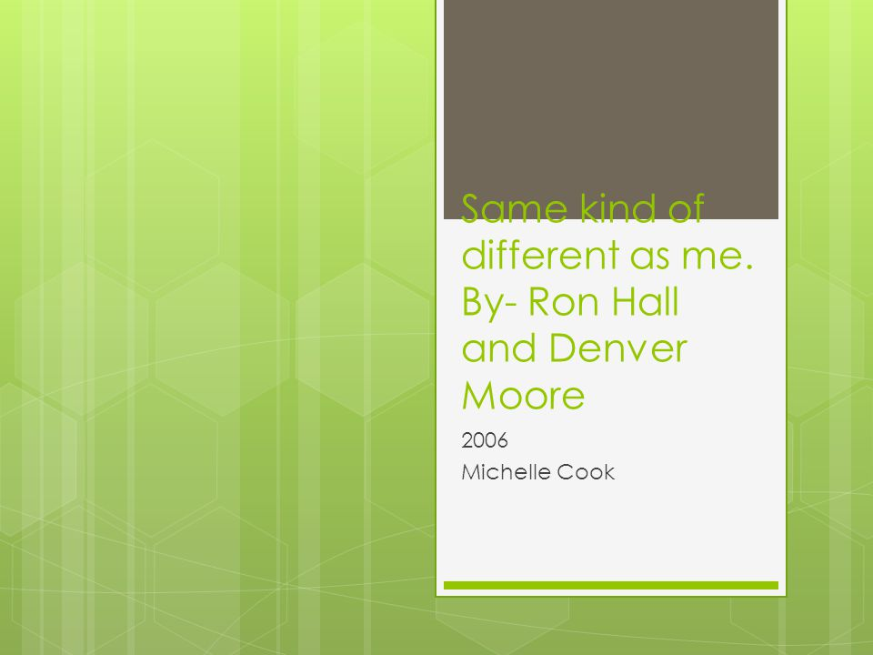 Same kind of different as me. By- Ron Hall and Denver Moore 2006 Michelle Cook