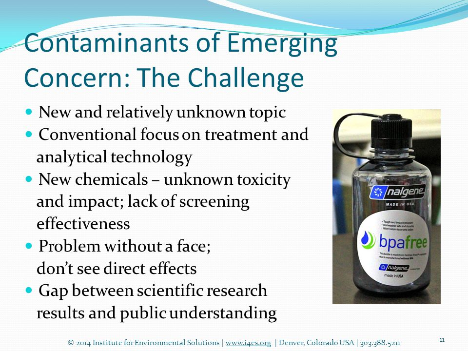 Contaminants of Emerging Concern: The Challenge © 2014 Institute for Environmental Solutions | www.i4es.org | Denver, Colorado USA | 303.388.5211 11 New and relatively unknown topic Conventional focus on treatment and analytical technology New chemicals – unknown toxicity and impact; lack of screening effectiveness Problem without a face; don't see direct effects Gap between scientific research results and public understanding