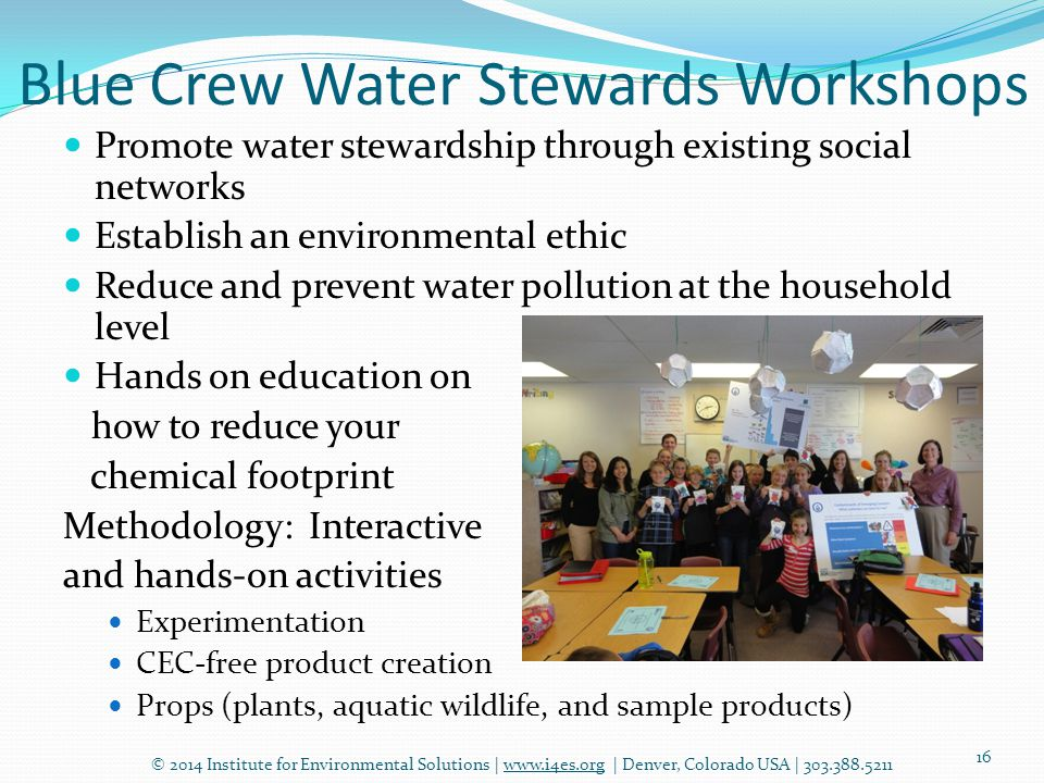 Blue Crew Water Stewards Workshops © 2014 Institute for Environmental Solutions | www.i4es.org | Denver, Colorado USA | 303.388.5211 16 Promote water stewardship through existing social networks Establish an environmental ethic Reduce and prevent water pollution at the household level Hands on education on how to reduce your chemical footprint Methodology: Interactive and hands-on activities Experimentation CEC-free product creation Props (plants, aquatic wildlife, and sample products)
