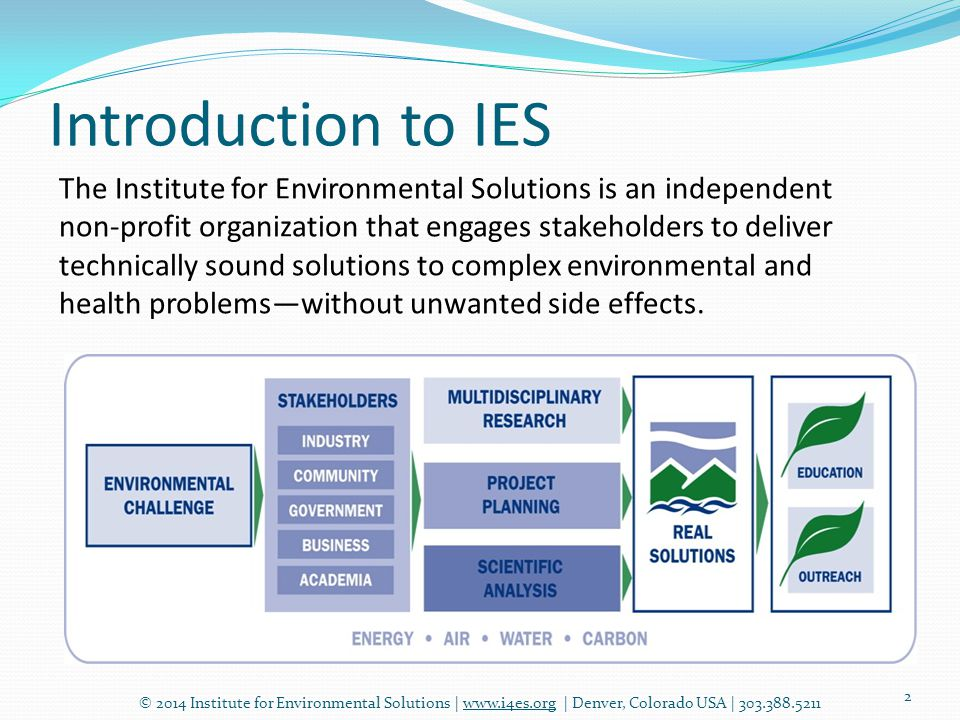 Introduction to IES © 2014 Institute for Environmental Solutions | www.i4es.org | Denver, Colorado USA | 303.388.5211 2 The Institute for Environmental Solutions is an independent non-profit organization that engages stakeholders to deliver technically sound solutions to complex environmental and health problems—without unwanted side effects.