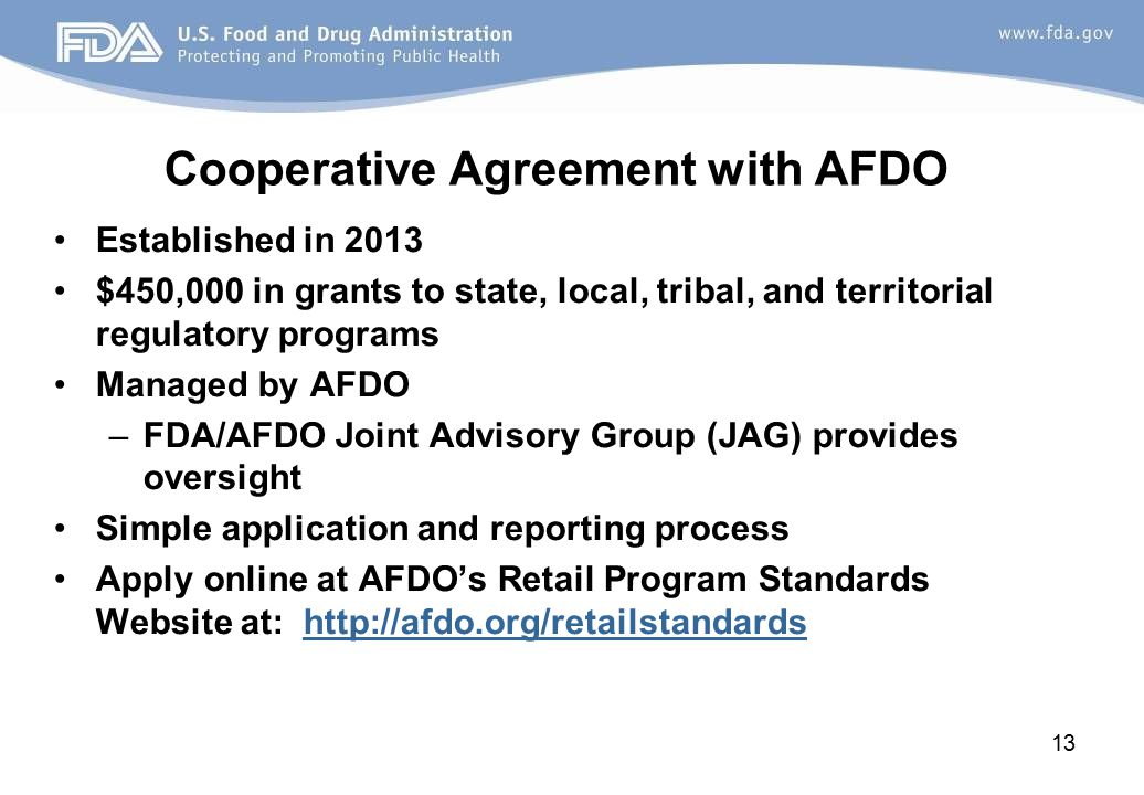 Cooperative Agreement with AFDO Established in 2013 $450,000 in grants to state, local, tribal, and territorial regulatory programs Managed by AFDO –FDA/AFDO Joint Advisory Group (JAG) provides oversight Simple application and reporting process Apply online at AFDO's Retail Program Standards Website at: http://afdo.org/retailstandardshttp://afdo.org/retailstandards 13