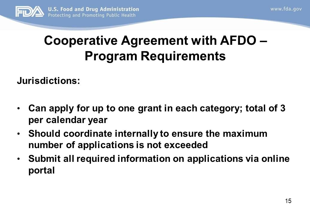 Cooperative Agreement with AFDO – Program Requirements Jurisdictions: Can apply for up to one grant in each category; total of 3 per calendar year Should coordinate internally to ensure the maximum number of applications is not exceeded Submit all required information on applications via online portal 15