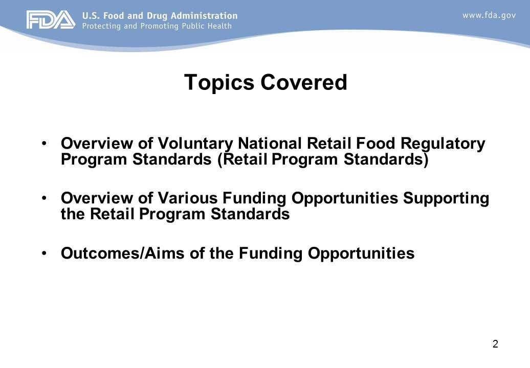 Topics Covered Overview of Voluntary National Retail Food Regulatory Program Standards (Retail Program Standards) Overview of Various Funding Opportunities Supporting the Retail Program Standards Outcomes/Aims of the Funding Opportunities 2