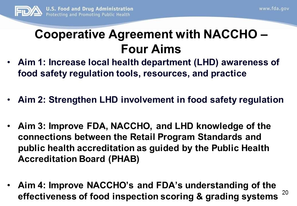Cooperative Agreement with NACCHO – Four Aims Aim 1: Increase local health department (LHD) awareness of food safety regulation tools, resources, and practice Aim 2: Strengthen LHD involvement in food safety regulation Aim 3: Improve FDA, NACCHO, and LHD knowledge of the connections between the Retail Program Standards and public health accreditation as guided by the Public Health Accreditation Board (PHAB) Aim 4: Improve NACCHO's and FDA's understanding of the effectiveness of food inspection scoring & grading systems 20