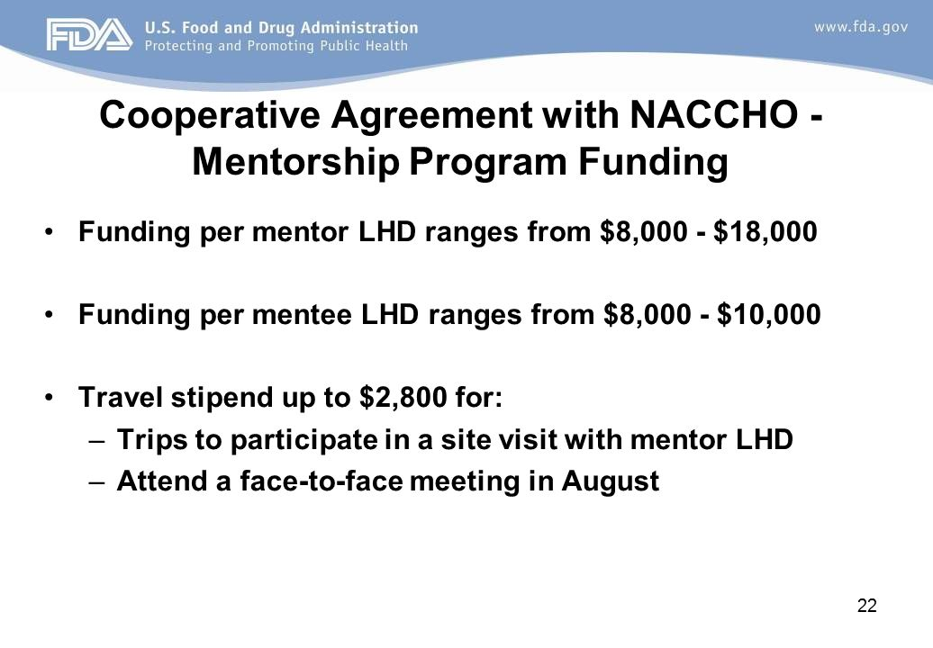 Cooperative Agreement with NACCHO - Mentorship Program Funding Funding per mentor LHD ranges from $8,000 - $18,000 Funding per mentee LHD ranges from $8,000 - $10,000 Travel stipend up to $2,800 for: –Trips to participate in a site visit with mentor LHD –Attend a face-to-face meeting in August 22