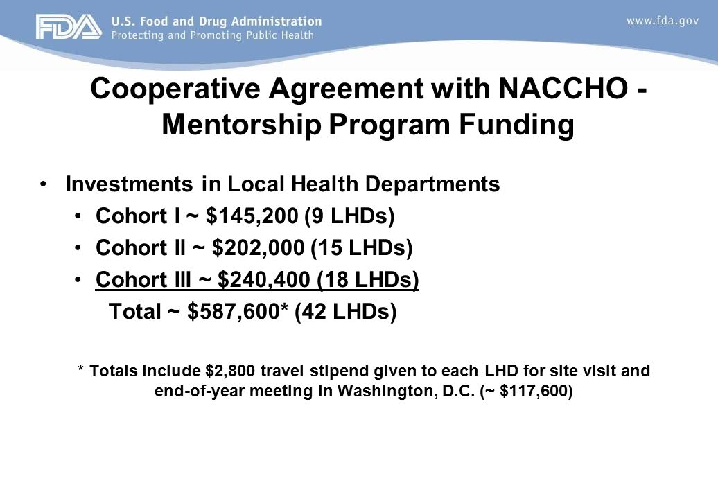 Cooperative Agreement with NACCHO - Mentorship Program Funding Investments in Local Health Departments Cohort I ~ $145,200 (9 LHDs) Cohort II ~ $202,000 (15 LHDs) Cohort III ~ $240,400 (18 LHDs) Total ~ $587,600* (42 LHDs) * Totals include $2,800 travel stipend given to each LHD for site visit and end-of-year meeting in Washington, D.C.