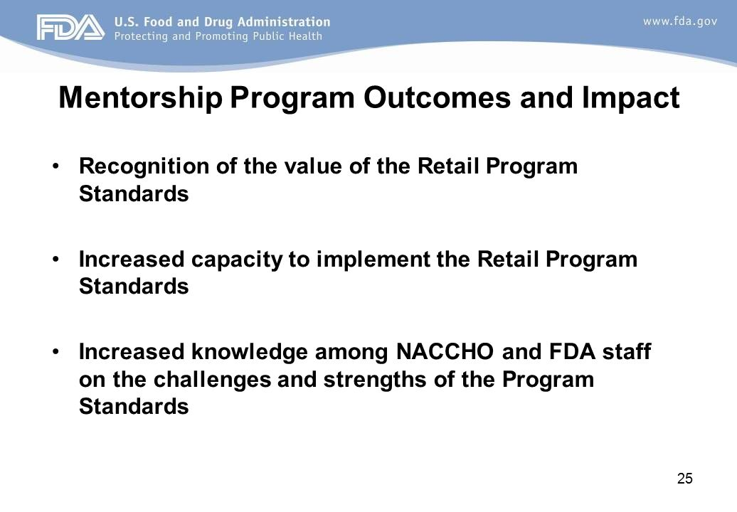 Mentorship Program Outcomes and Impact Recognition of the value of the Retail Program Standards Increased capacity to implement the Retail Program Standards Increased knowledge among NACCHO and FDA staff on the challenges and strengths of the Program Standards 25