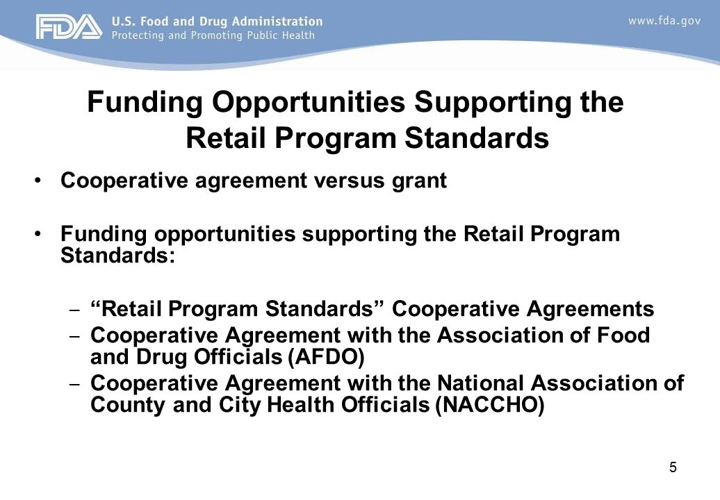 Funding Opportunities Supporting the Retail Program Standards Cooperative agreement versus grant Funding opportunities supporting the Retail Program Standards: ‒ Retail Program Standards Cooperative Agreements ‒ Cooperative Agreement with the Association of Food and Drug Officials (AFDO) ‒ Cooperative Agreement with the National Association of County and City Health Officials (NACCHO) 5