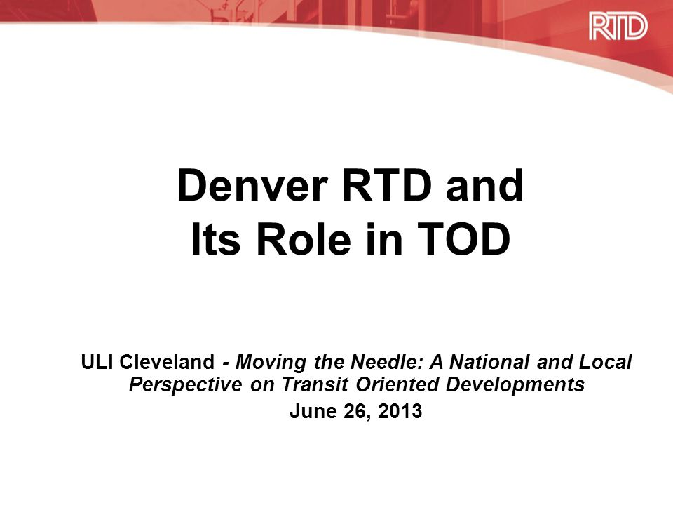Denver RTD and Its Role in TOD ULI Cleveland - Moving the Needle: A National and Local Perspective on Transit Oriented Developments June 26, 2013