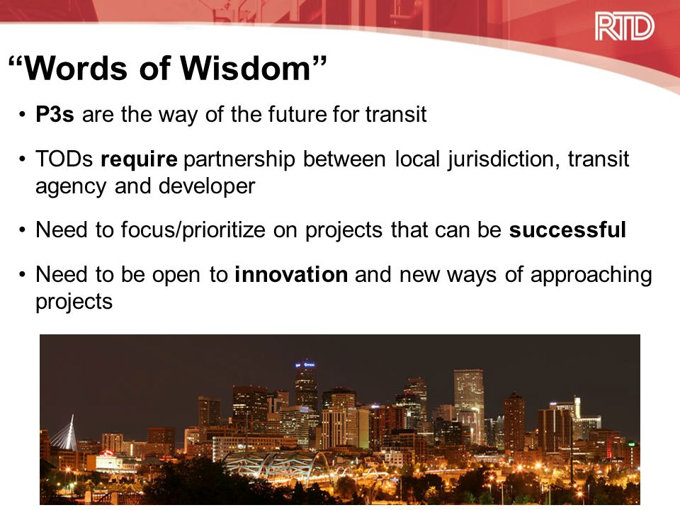 Words of Wisdom P3s are the way of the future for transit TODs require partnership between local jurisdiction, transit agency and developer Need to focus/prioritize on projects that can be successful Need to be open to innovation and new ways of approaching projects