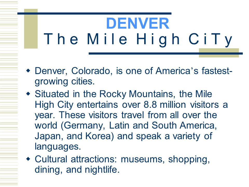 DENVER T h e M i l e H i g h C i T y  Denver, Colorado, is one of America ' s fastest- growing cities.