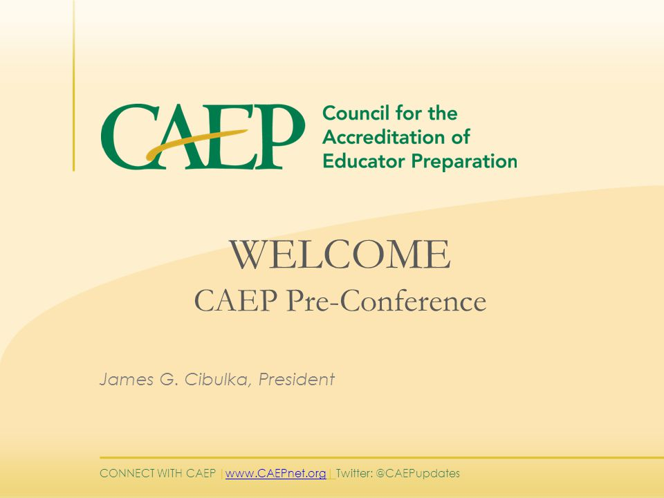 CONNECT WITH CAEP | www.CAEPnet.org| Twitter: @CAEPupdates www.CAEPnet.org WELCOME CAEP Pre-Conference James G.