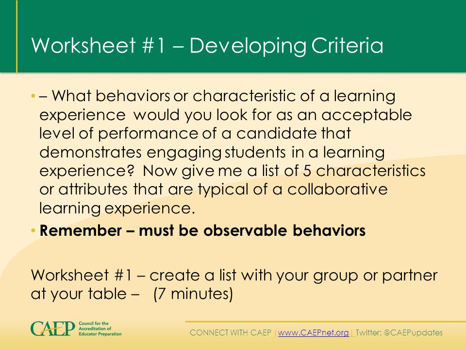 CONNECT WITH CAEP | www.CAEPnet.org| Twitter: @CAEPupdates www.CAEPnet.org Worksheet #1 – Developing Criteria – What behaviors or characteristic of a learning experience would you look for as an acceptable level of performance of a candidate that demonstrates engaging students in a learning experience.