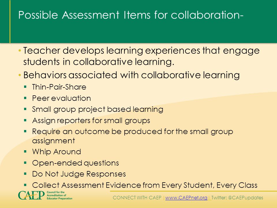CONNECT WITH CAEP | www.CAEPnet.org| Twitter: @CAEPupdates www.CAEPnet.org Possible Assessment Items for collaboration- Teacher develops learning experiences that engage students in collaborative learning.