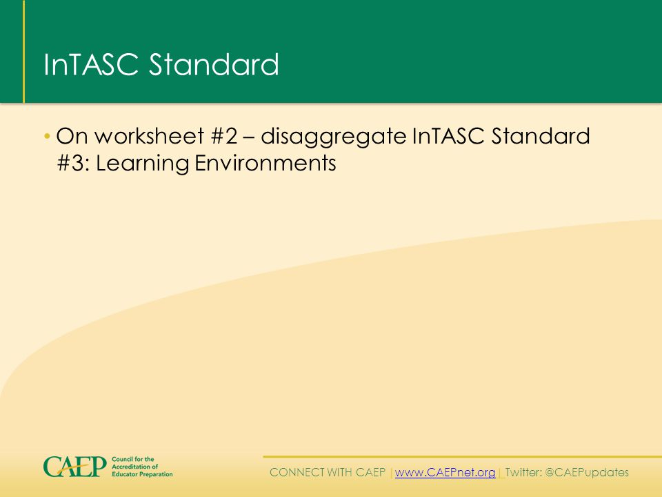 CONNECT WITH CAEP | www.CAEPnet.org| Twitter: @CAEPupdates www.CAEPnet.org InTASC Standard On worksheet #2 – disaggregate InTASC Standard #3: Learning Environments
