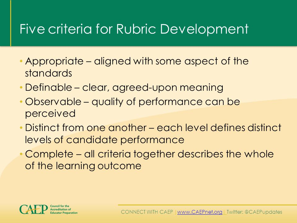 CONNECT WITH CAEP | www.CAEPnet.org| Twitter: @CAEPupdates www.CAEPnet.org Five criteria for Rubric Development Appropriate – aligned with some aspect of the standards Definable – clear, agreed-upon meaning Observable – quality of performance can be perceived Distinct from one another – each level defines distinct levels of candidate performance Complete – all criteria together describes the whole of the learning outcome