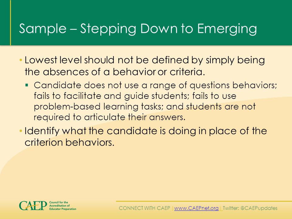 CONNECT WITH CAEP | www.CAEPnet.org| Twitter: @CAEPupdates www.CAEPnet.org Sample – Stepping Down to Emerging Lowest level should not be defined by simply being the absences of a behavior or criteria.