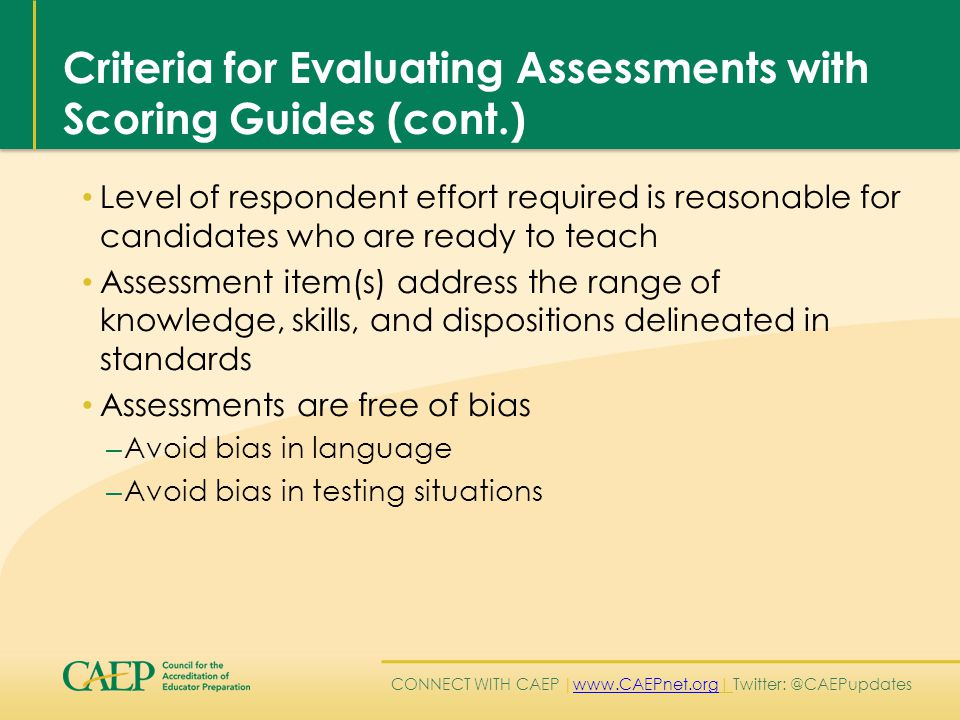 CONNECT WITH CAEP | www.CAEPnet.org| Twitter: @CAEPupdates www.CAEPnet.org Criteria for Evaluating Assessments with Scoring Guides (cont.) Level of respondent effort required is reasonable for candidates who are ready to teach Assessment item(s) address the range of knowledge, skills, and dispositions delineated in standards Assessments are free of bias – Avoid bias in language – Avoid bias in testing situations