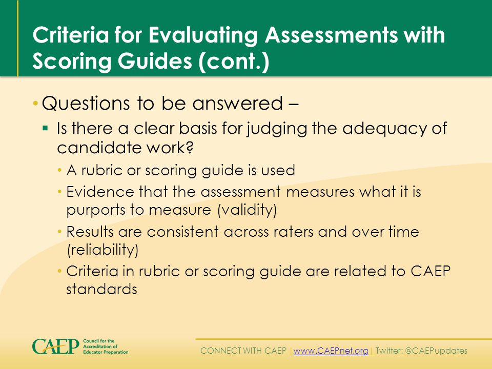CONNECT WITH CAEP | www.CAEPnet.org| Twitter: @CAEPupdates www.CAEPnet.org Criteria for Evaluating Assessments with Scoring Guides (cont.) Questions to be answered –  Is there a clear basis for judging the adequacy of candidate work.