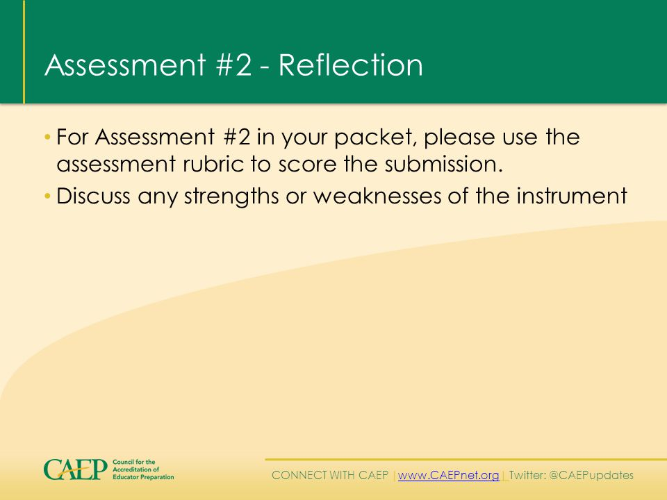 CONNECT WITH CAEP | www.CAEPnet.org| Twitter: @CAEPupdates www.CAEPnet.org Assessment #2 - Reflection For Assessment #2 in your packet, please use the assessment rubric to score the submission.