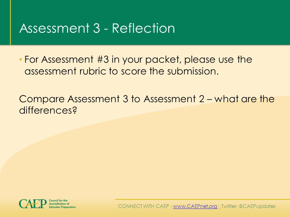 CONNECT WITH CAEP | www.CAEPnet.org| Twitter: @CAEPupdates www.CAEPnet.org Assessment 3 - Reflection For Assessment #3 in your packet, please use the assessment rubric to score the submission.