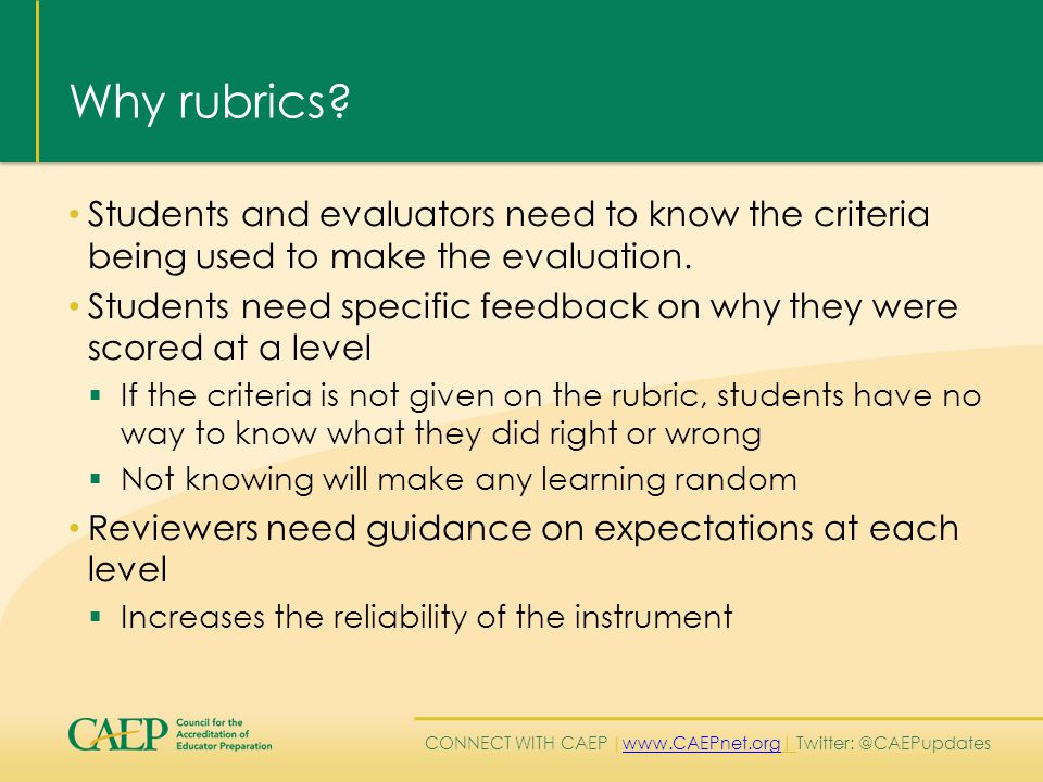 CONNECT WITH CAEP | www.CAEPnet.org| Twitter: @CAEPupdates www.CAEPnet.org Why rubrics? Students and evaluators need to know the criteria being used t