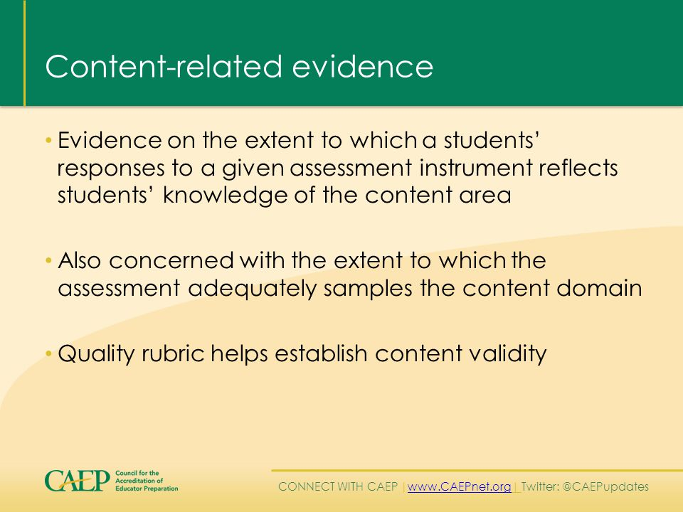 CONNECT WITH CAEP | www.CAEPnet.org| Twitter: @CAEPupdates www.CAEPnet.org Content-related evidence Evidence on the extent to which a students' responses to a given assessment instrument reflects students' knowledge of the content area Also concerned with the extent to which the assessment adequately samples the content domain Quality rubric helps establish content validity