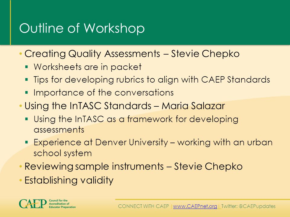 CONNECT WITH CAEP | www.CAEPnet.org| Twitter: @CAEPupdates www.CAEPnet.org Outline of Workshop Creating Quality Assessments – Stevie Chepko  Worksheets are in packet  Tips for developing rubrics to align with CAEP Standards  Importance of the conversations Using the InTASC Standards – Maria Salazar  Using the InTASC as a framework for developing assessments  Experience at Denver University – working with an urban school system Reviewing sample instruments – Stevie Chepko Establishing validity