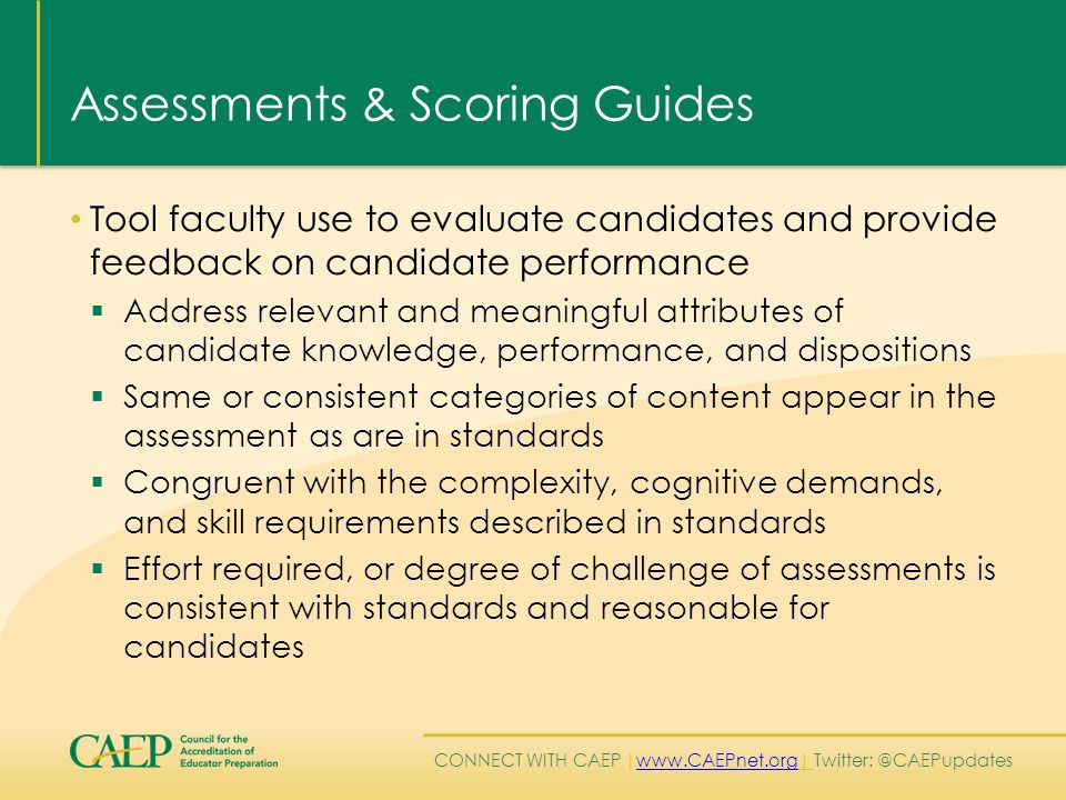 CONNECT WITH CAEP | www.CAEPnet.org| Twitter: @CAEPupdates www.CAEPnet.org Assessments & Scoring Guides Tool faculty use to evaluate candidates and provide feedback on candidate performance  Address relevant and meaningful attributes of candidate knowledge, performance, and dispositions  Same or consistent categories of content appear in the assessment as are in standards  Congruent with the complexity, cognitive demands, and skill requirements described in standards  Effort required, or degree of challenge of assessments is consistent with standards and reasonable for candidates