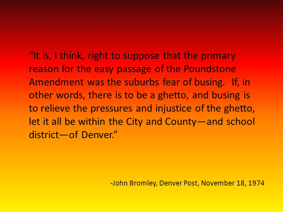 -John Bromley, Denver Post, November 18, 1974 It is, I think, right to suppose that the primary reason for the easy passage of the Poundstone Amendment was the suburbs fear of busing.