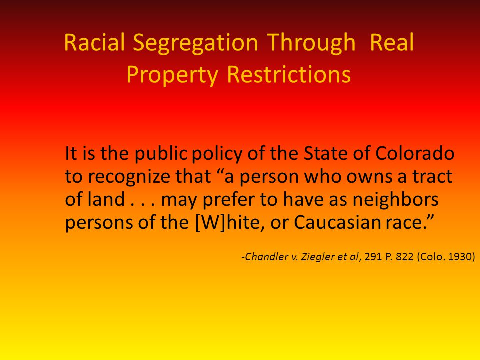 Racial Segregation Through Real Property Restrictions It is the public policy of the State of Colorado to recognize that a person who owns a tract of land...