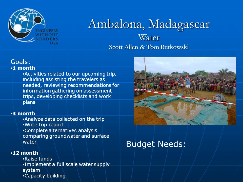 Goals: 1 month Activities related to our upcoming trip, including assisting the travelers as needed, reviewing recommendations for information gathering on assessment trips, developing checklists and work plans 3 month Analyze data collected on the trip Write trip report Complete alternatives analysis comparing groundwater and surface water 12 month Raise funds Implement a full scale water supply system Capacity building Budget Needs: Ambalona, Madagascar Water Scott Allen & Tom Rutkowski