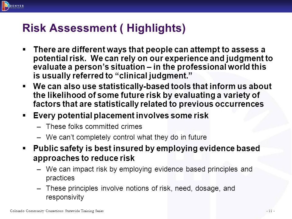 - 11 -Colorado Community Corrections Statewide Training Series Risk Assessment ( Highlights)  There are different ways that people can attempt to assess a potential risk.