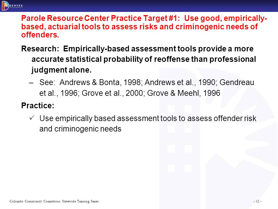 - 12 -Colorado Community Corrections Statewide Training Series Parole Resource Center Practice Target #1: Use good, empirically- based, actuarial tool
