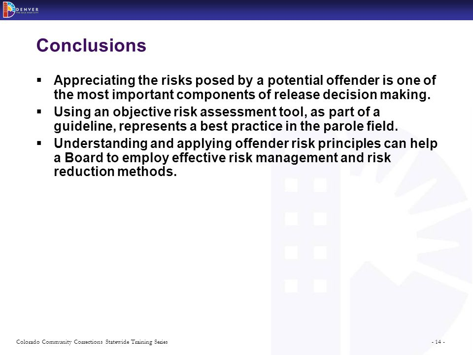 - 14 -Colorado Community Corrections Statewide Training Series Conclusions  Appreciating the risks posed by a potential offender is one of the most important components of release decision making.