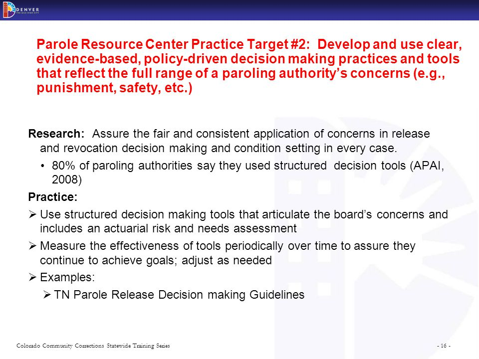 - 16 -Colorado Community Corrections Statewide Training Series Parole Resource Center Practice Target #2: Develop and use clear, evidence-based, policy-driven decision making practices and tools that reflect the full range of a paroling authority's concerns (e.g., punishment, safety, etc.) Research: Assure the fair and consistent application of concerns in release and revocation decision making and condition setting in every case.