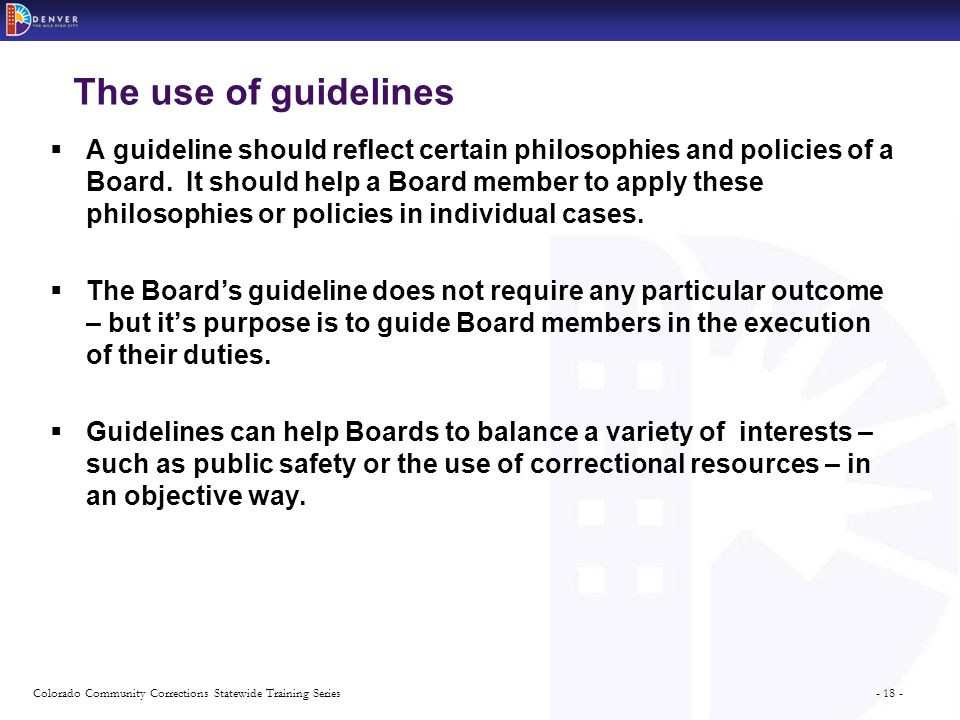 - 18 -Colorado Community Corrections Statewide Training Series The use of guidelines  A guideline should reflect certain philosophies and policies of a Board.