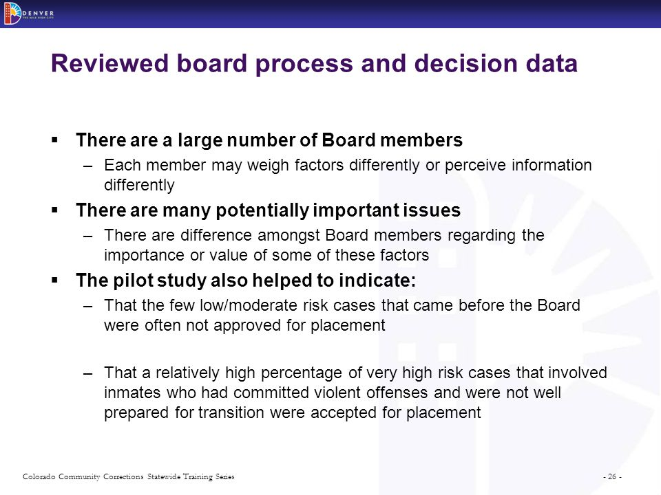 - 26 -Colorado Community Corrections Statewide Training Series Reviewed board process and decision data  There are a large number of Board members –Each member may weigh factors differently or perceive information differently  There are many potentially important issues –There are difference amongst Board members regarding the importance or value of some of these factors  The pilot study also helped to indicate: –That the few low/moderate risk cases that came before the Board were often not approved for placement –That a relatively high percentage of very high risk cases that involved inmates who had committed violent offenses and were not well prepared for transition were accepted for placement