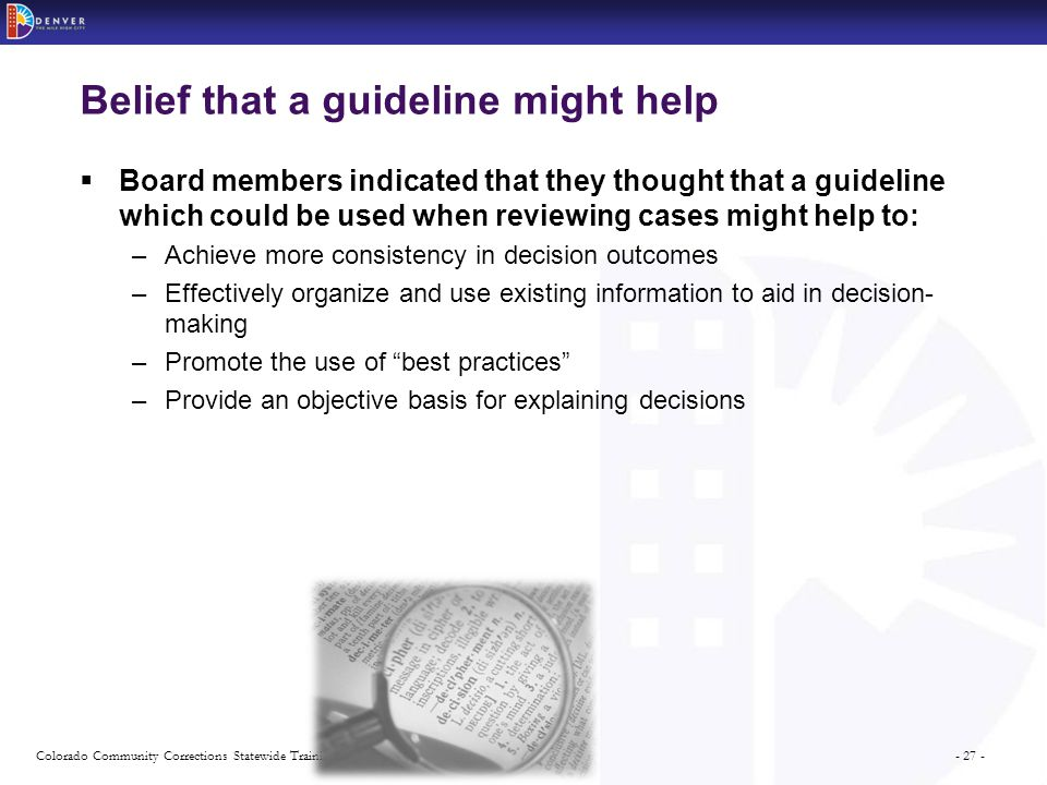 - 27 -Colorado Community Corrections Statewide Training Series Belief that a guideline might help  Board members indicated that they thought that a guideline which could be used when reviewing cases might help to: –Achieve more consistency in decision outcomes –Effectively organize and use existing information to aid in decision- making –Promote the use of best practices –Provide an objective basis for explaining decisions