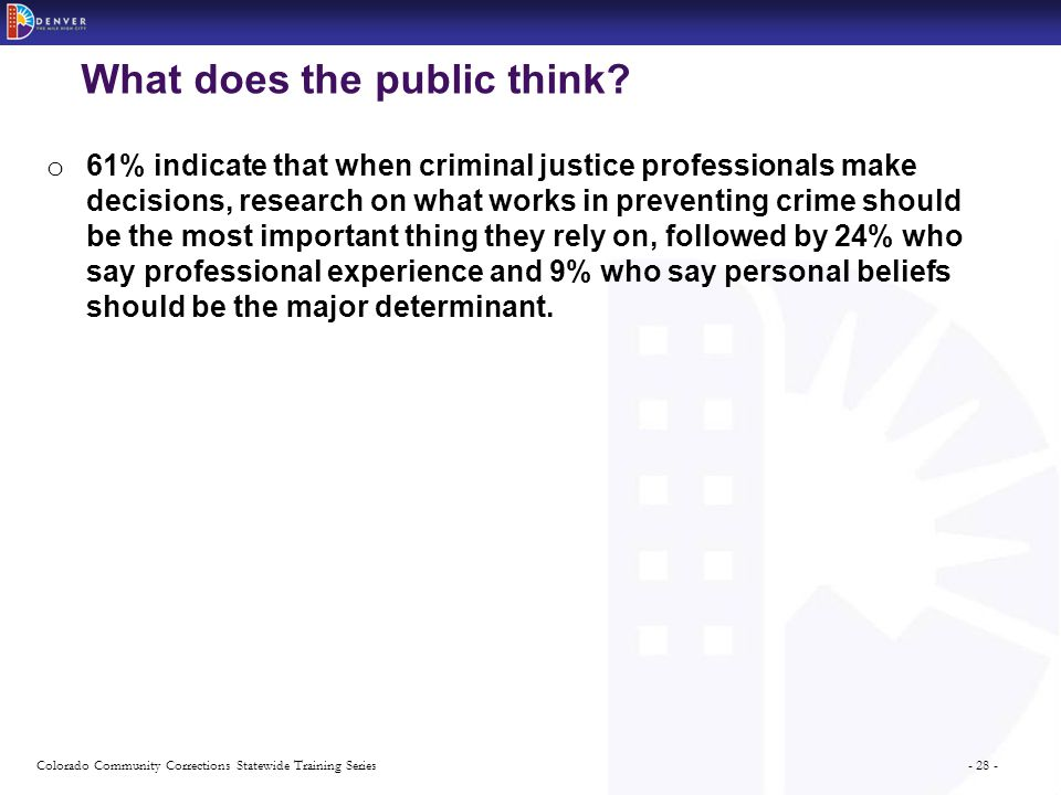 - 28 -Colorado Community Corrections Statewide Training Series What does the public think? o 61% indicate that when criminal justice professionals mak