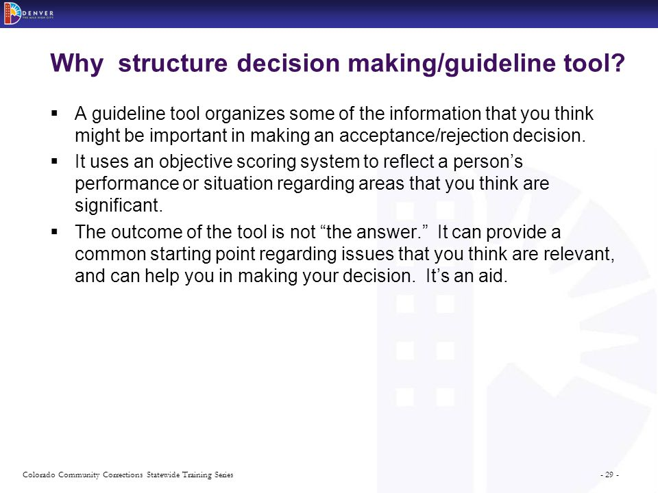 - 29 -Colorado Community Corrections Statewide Training Series Why structure decision making/guideline tool.