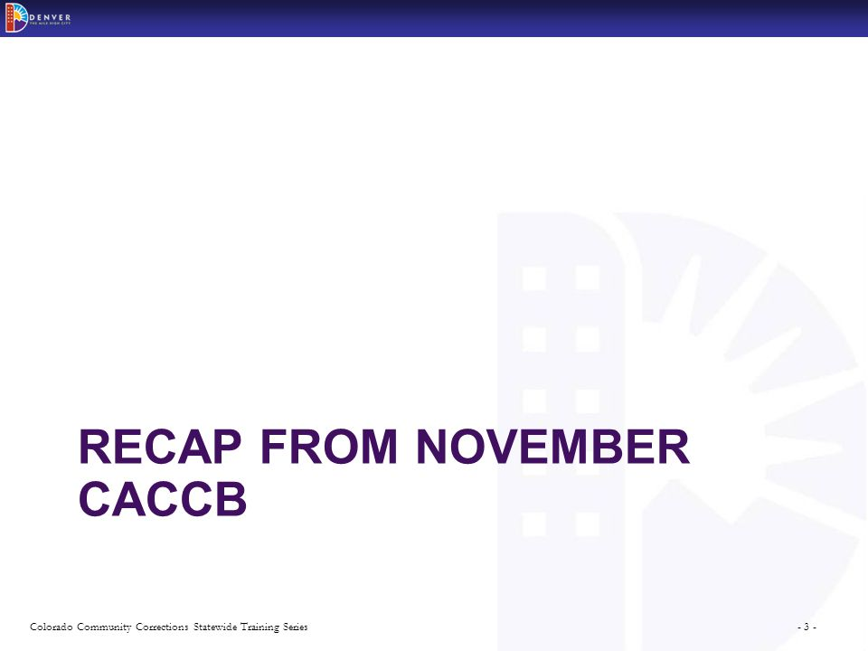 - 3 -Colorado Community Corrections Statewide Training Series RECAP FROM NOVEMBER CACCB
