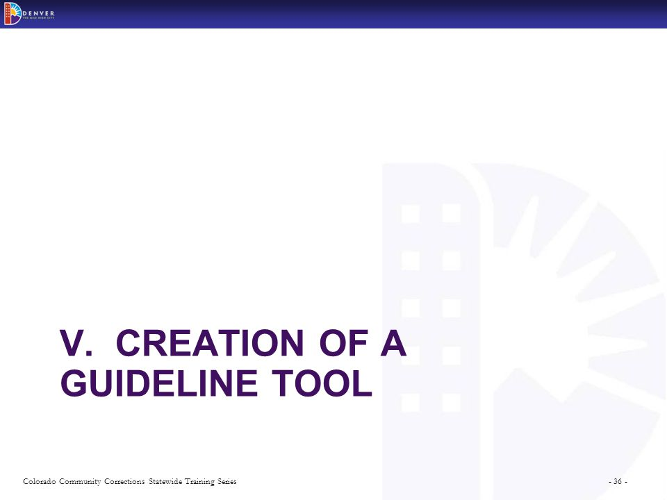 - 36 -Colorado Community Corrections Statewide Training Series V. CREATION OF A GUIDELINE TOOL