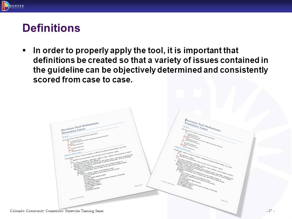 - 37 -Colorado Community Corrections Statewide Training Series Definitions  In order to properly apply the tool, it is important that definitions be created so that a variety of issues contained in the guideline can be objectively determined and consistently scored from case to case.