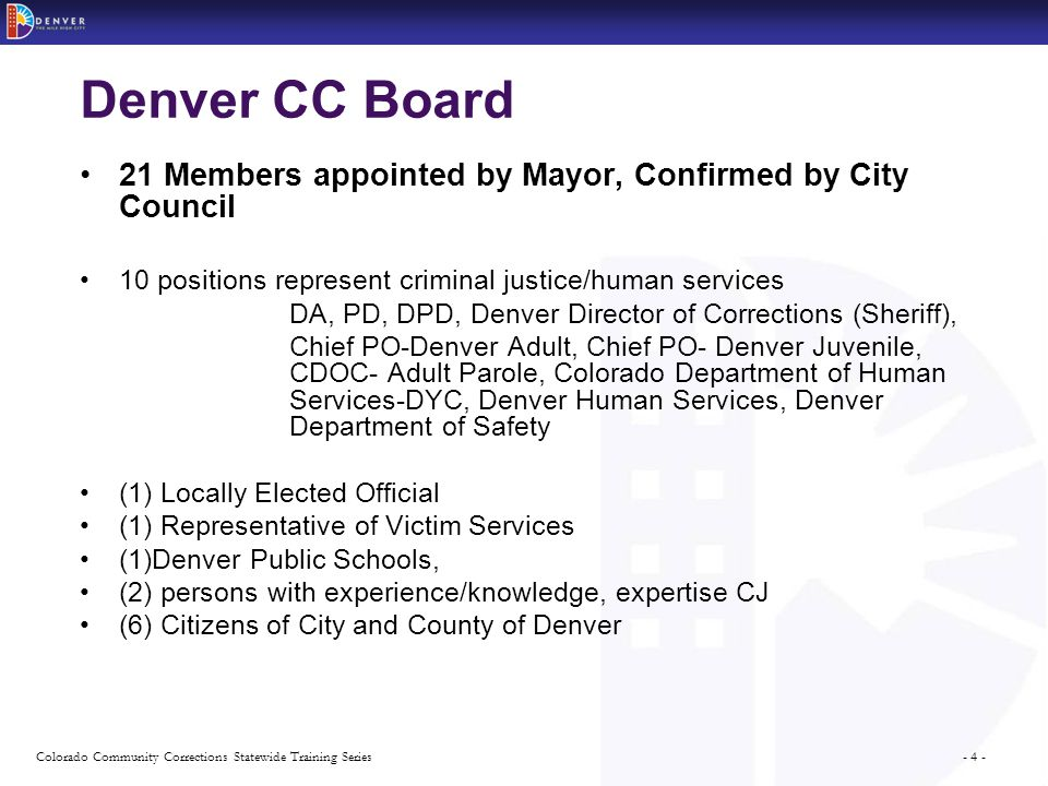 - 4 -Colorado Community Corrections Statewide Training Series Denver CC Board 21 Members appointed by Mayor, Confirmed by City Council 10 positions represent criminal justice/human services DA, PD, DPD, Denver Director of Corrections (Sheriff), Chief PO-Denver Adult, Chief PO- Denver Juvenile, CDOC- Adult Parole, Colorado Department of Human Services-DYC, Denver Human Services, Denver Department of Safety (1) Locally Elected Official (1) Representative of Victim Services (1)Denver Public Schools, (2) persons with experience/knowledge, expertise CJ (6) Citizens of City and County of Denver